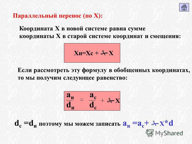 Параллельный перенос (по Х): Xн=Хс + Х Координата Х в новой системе равна сумме координаты Х в старой системе координат и смещения: а н а с d н d с Х Если рассмотреть эту формулу в обобщенных координатах, то мы получим следующее равенство: d с =d н п