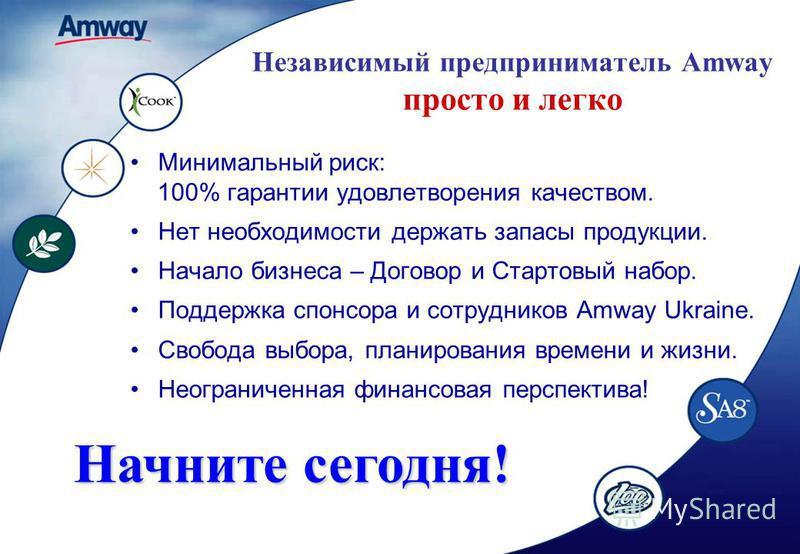 Независимый предприниматель Amway просто и легко Минимальный риск: 100% гарантии удовлетворения качеством. Нет необходимости держать запасы продукции. Начало бизнеса – Договор и Стартовый набор. Поддержка спонсора и сотрудников Amway Ukraine. Свобода