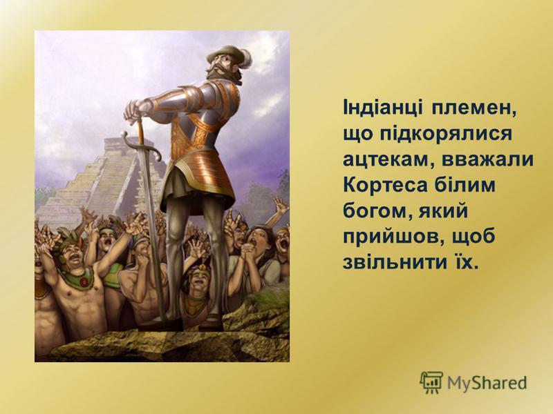 Індіанці племен, що підкорялися ацтекам, вважали Кортеса білим богом, який прийшов, щоб звільнити їх.