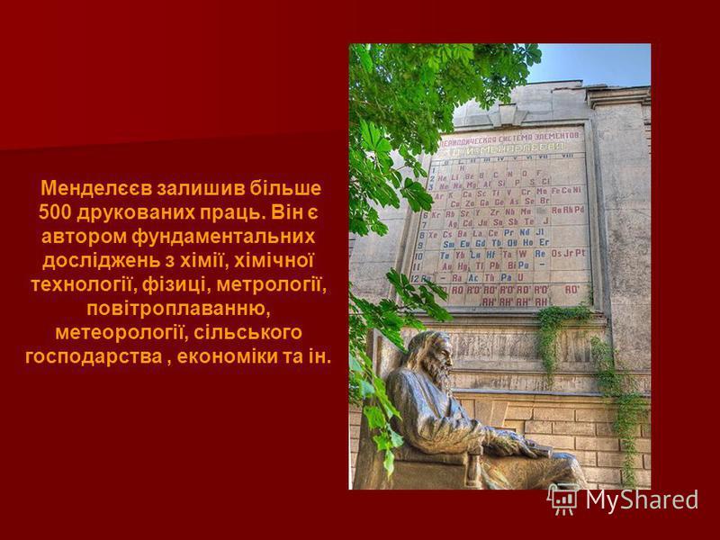 Менделєєв залишив більше 500 друкованих праць. Він є автором фундаментальних досліджень з хімії, хімічної технології, фізиці, метрології, повітроплаванню, метеорології, сільського господарства, економіки та ін.