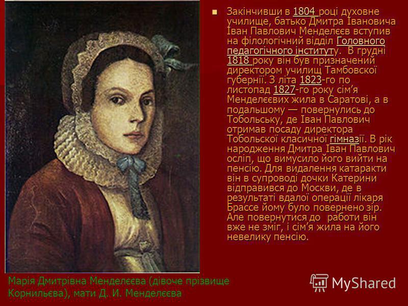 Закінчивши в 1804 році духовне училище, батько Дмитра Івановича Іван Павлович Менделєєв вступив на філологічний відділ Головного педагогічного інституту. В грудні 1818 року він був призначений директором училищ Тамбовскої губернії. З літа 1823-го по