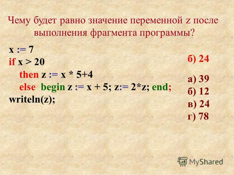 а) 39 б) 12 в) 24 г) 78 Чему будет равно значение переменной z после выполнения фрагмента программы? х := 7 if x > 20 then z := х * 5+4 else begin z := х + 5; z:= 2*z; end; writeln(z); б) 24