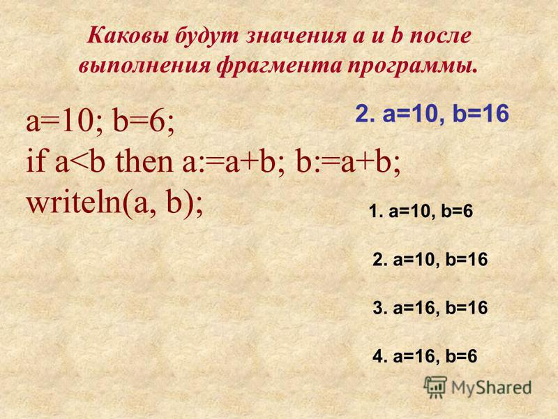 а=10; b=6; if a<b then a:=a+b; b:=a+b; writeln(a, b); 1. a=10, b=6 2. a=10, b=16 3. a=16, b=16 4. a=16, b=6 2. a=10, b=16 Каковы будут значения a и b после выполнения фрагмента программы.