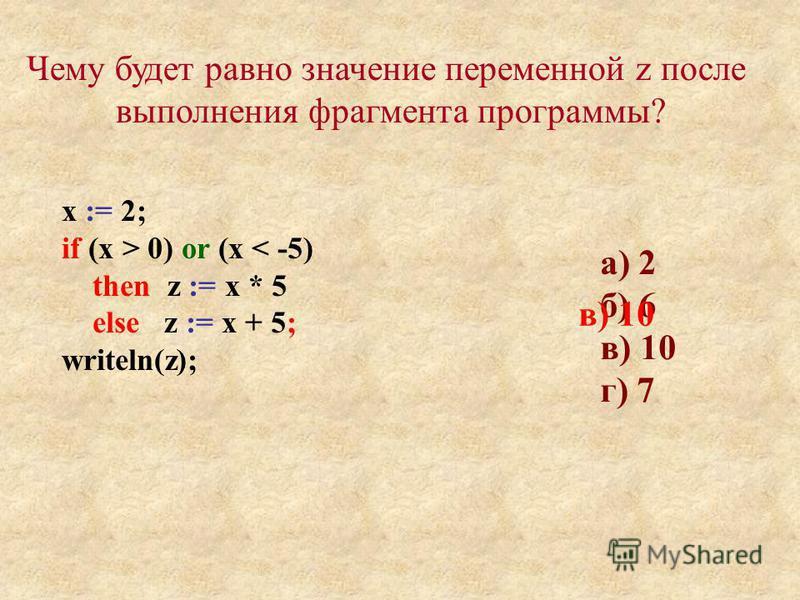 а) 2 б) 6 в) 10 г) 7 Чему будет равно значение переменной z после выполнения фрагмента программы? х := 2; if (x > 0) or (х < -5) then z := х * 5 else z := х + 5; writeln(z); в) 10