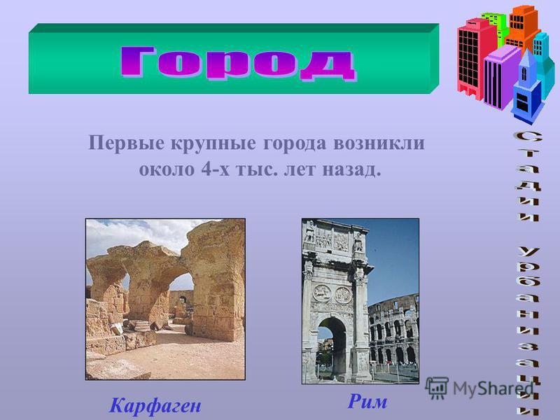 Первые крупные города возникли около 4-х тыс. лет назад. Карфаген Рим