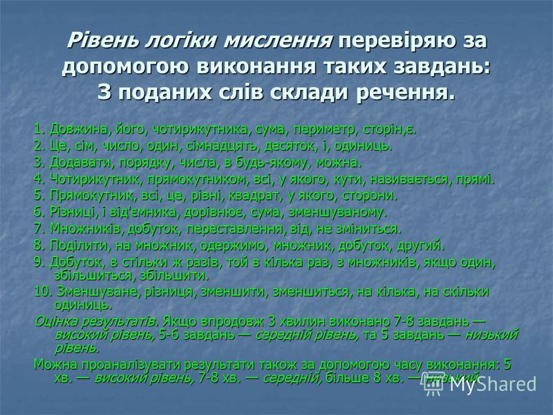 Рівень логіки мислення перевіряю за допомогою виконання таких завдань: З поданих слів склади речення. 1. Довжина, його, чотирикутника, сума, периметр, сторін,є. 2. Це, сім, число, один, сімнадцять, десяток, і, одиниць. 3. Додавати, порядку, числа, в