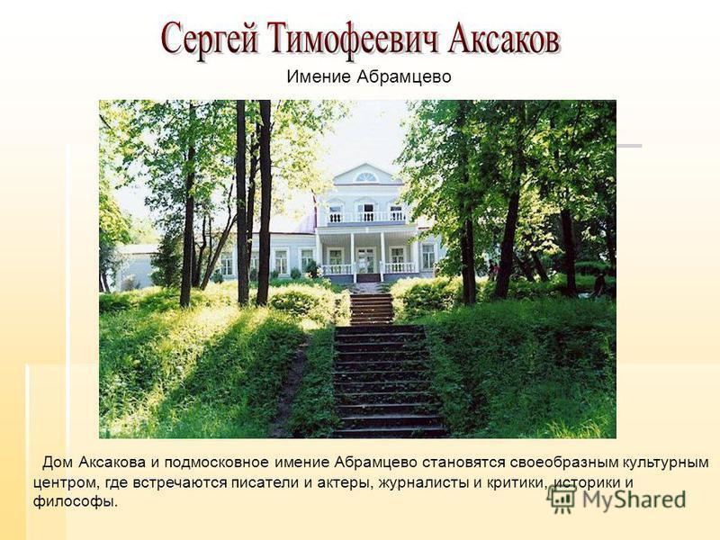 Дом Аксакова и подмосковное имение Абрамцево становятся своеобразным культурным центром, где встречаются писатели и актеры, журналисты и критики, историки и философы. Имение Абрамцево