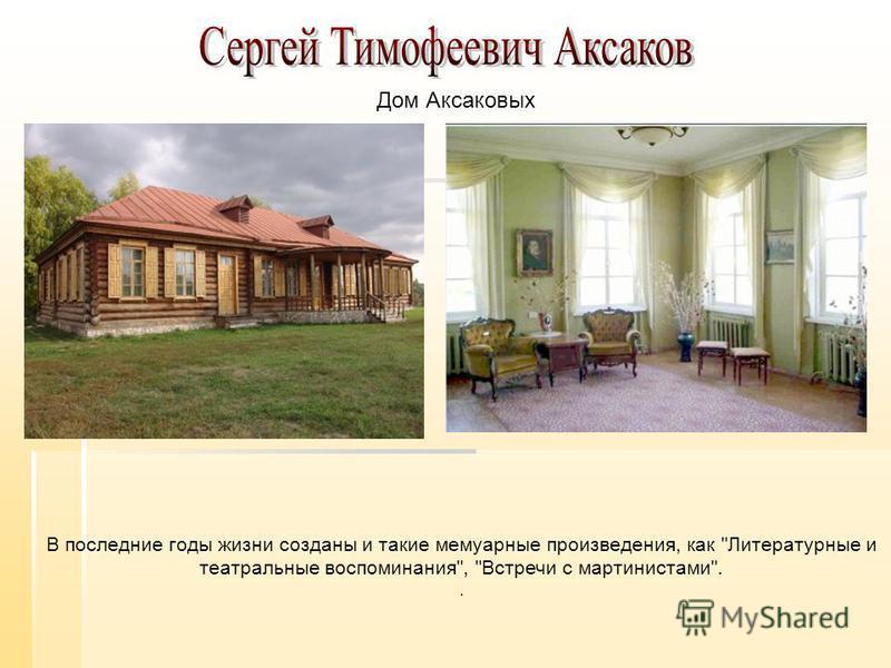 В последние годы жизни созданы и такие мемуарные произведения, как Литературные и театральные воспоминания, Встречи с мартинистами.. Дом Аксаковых