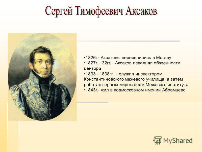 1826 г.- Аксаковы переселились в Москву 1827 г. - 32 гг. - Аксаков исполнял обязанности цензора 1833 - 1838 гг. - служил инспектором Константиновского межевого училища, а затем работал первым директором Межевого института 1843 г.- жил в подмосковном