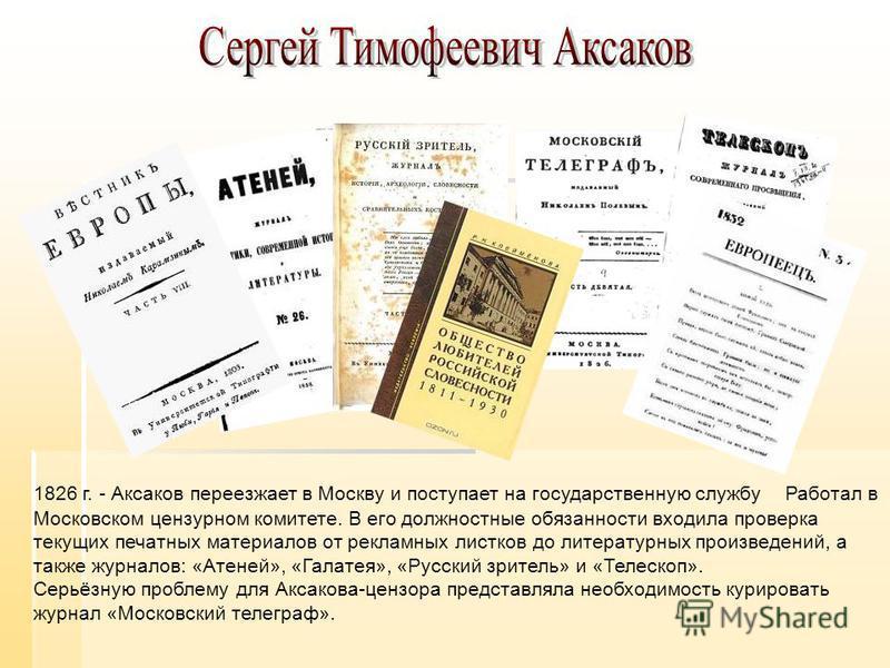 1826 г. - Аксаков переезжает в Москву и поступает на государственную службу Работал в Московском цензурном комитете. В его должностные обязанности входила проверка текущих печатных материалов от рекламных листков до литературных произведений, а также
