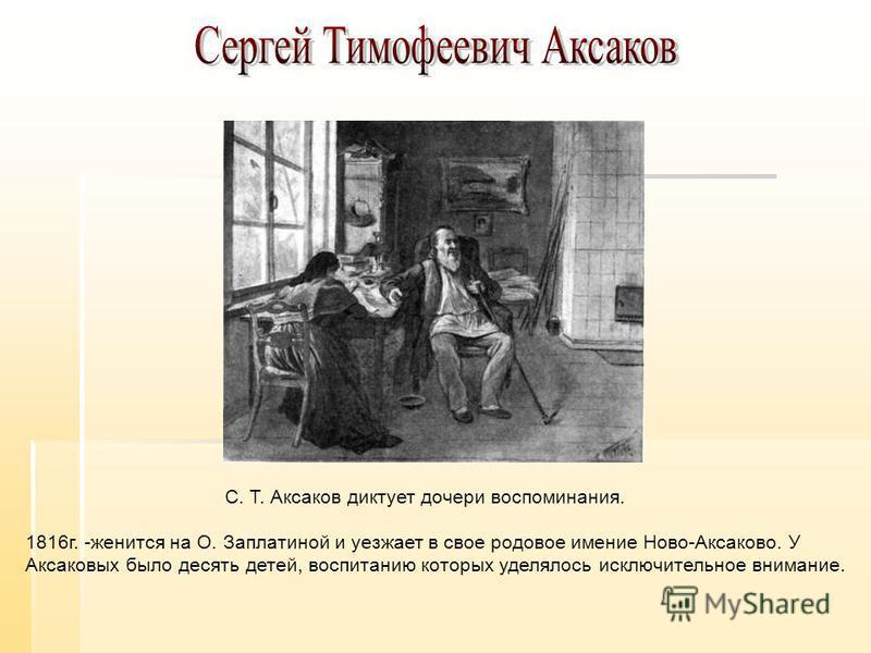 1816 г. -женится на О. Заплатиной и уезжает в свое родовое имение Ново-Аксаково. У Аксаковых было десять детей, воспитанию которых уделялось исключительное внимание. С. Т. Аксаков диктует дочери воспоминания.