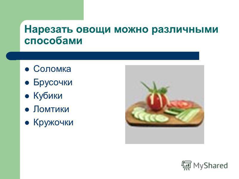Нарезать овощи можно различными способами Соломка Брусочки Кубики Ломтики Кружочки