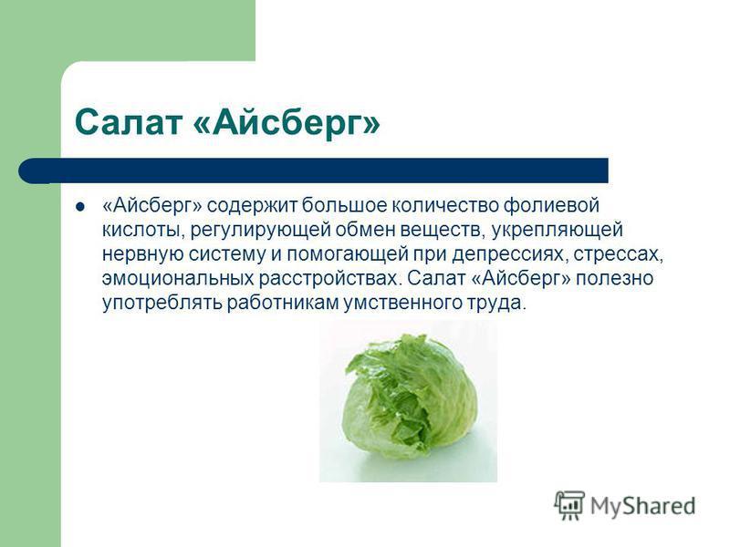 Салат «Айсберг» «Айсберг» содержит большое количество фолиевой кислоты, регулирующей обмен веществ, укрепляющей нервную систему и помогающей при депрессиях, стрессах, эмоциональных расстройствах. Салат «Айсберг» полезно употреблять работникам умствен