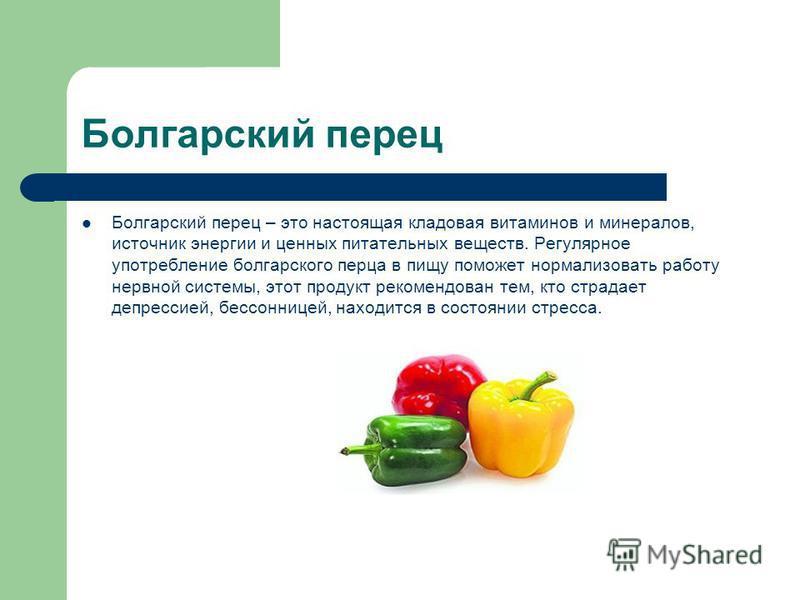 Болгарский перец Болгарский перец – это настоящая кладовая витаминов и минералов, источник энергии и ценных питательных веществ. Регулярное употребление болгарского перца в пищу поможет нормализовать работу нервной системы, этот продукт рекомендован