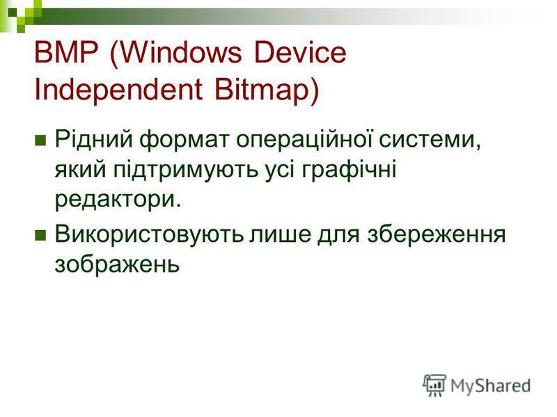BMP (Windows Device Independent Bitmap) Рідний формат операційної системи, який підтримують усі графічні редактори. Використовують лише для збереження зображень