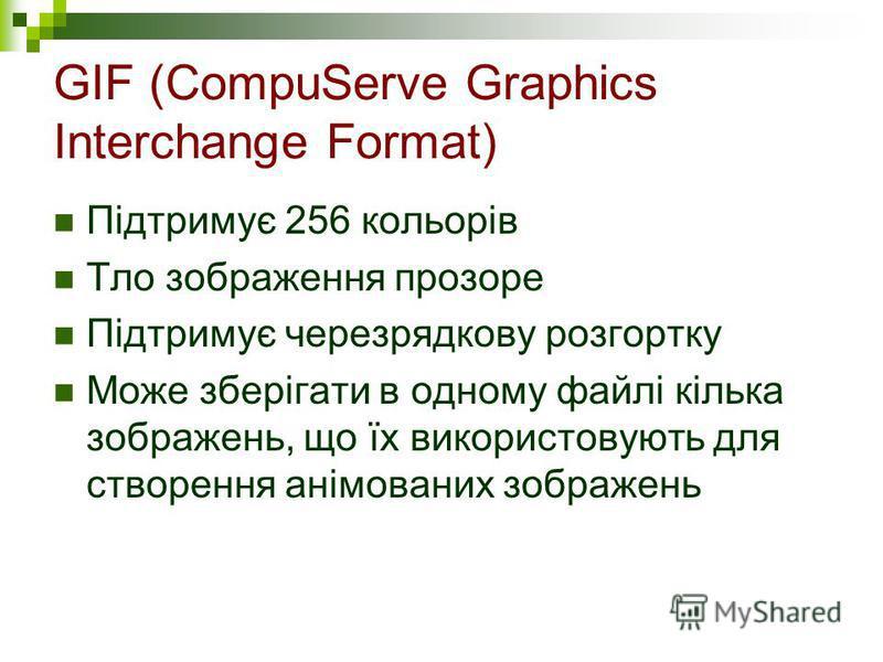 GIF (CompuServe Graphics Interchange Format) Підтримує 256 кольорів Тло зображення прозоре Підтримує черезрядкову розгортку Може зберігати в одному файлі кілька зображень, що їх використовують для створення анімованих зображень