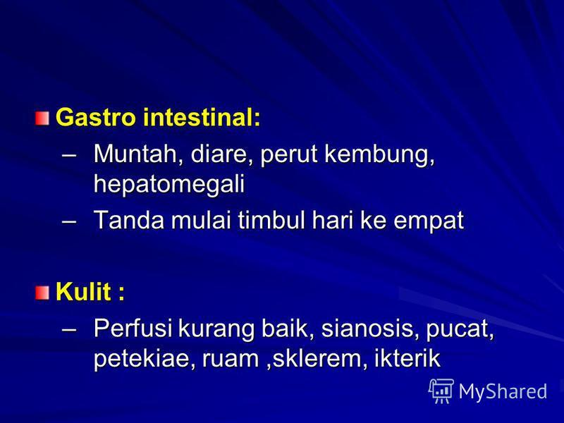 Gastro intestinal: –Muntah, diare, perut kembung, hepatomegali –Tanda mulai timbul hari ke empat Kulit : –Perfusi kurang baik, sianosis, pucat, petekiae, ruam,sklerem, ikterik