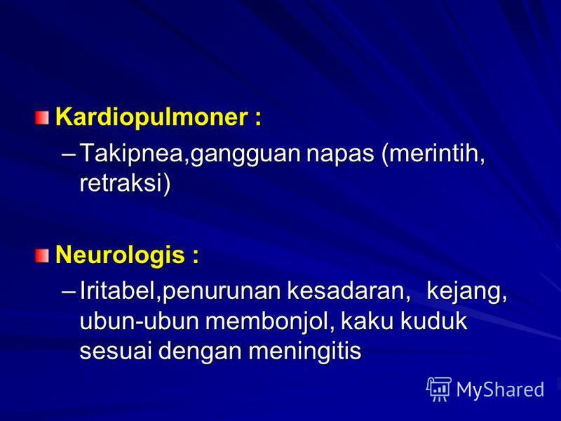 Kardiopulmoner : –Takipnea,gangguan napas (merintih, retraksi) Neurologis : –Iritabel,penurunan kesadaran, kejang, ubun-ubun membonjol, kaku kuduk sesuai dengan meningitis