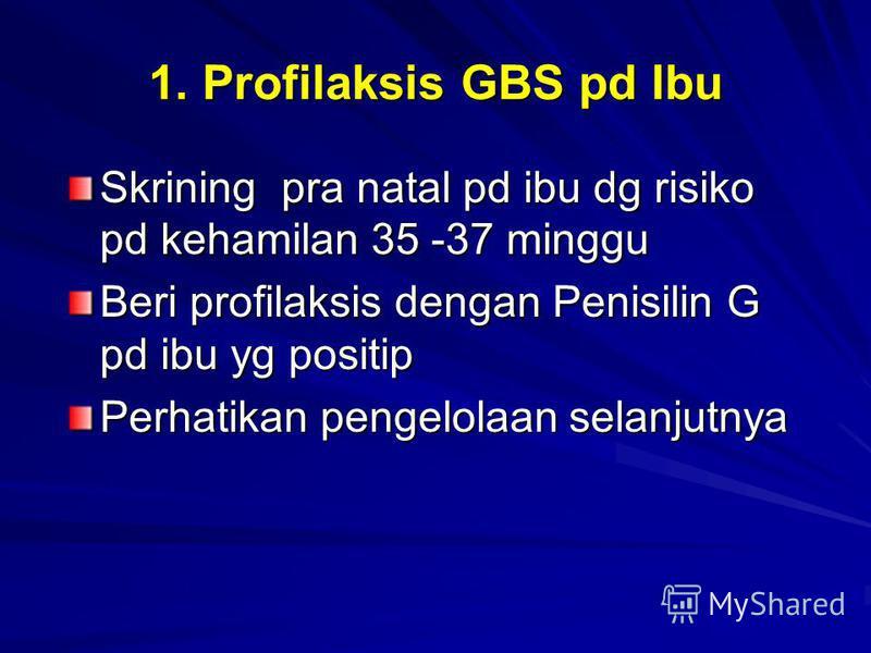 1. Profilaksis GBS pd Ibu Skrining pra natal pd ibu dg risiko pd kehamilan 35 -37 minggu Beri profilaksis dengan Penisilin G pd ibu yg positip Perhatikan pengelolaan selanjutnya
