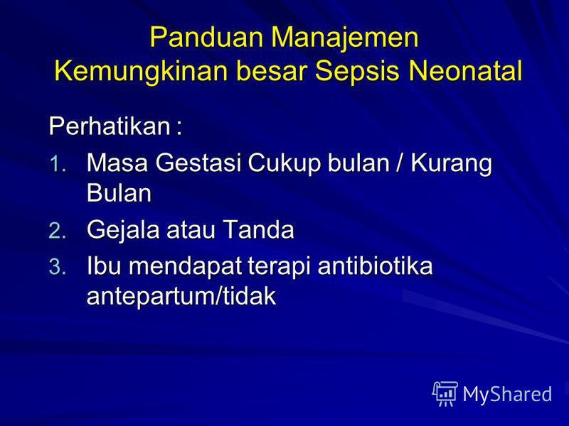Panduan Manajemen Kemungkinan besar Sepsis Neonatal Perhatikan : 1. Masa Gestasi Cukup bulan / Kurang Bulan 2. Gejala atau Tanda 3. Ibu mendapat terapi antibiotika antepartum/tidak