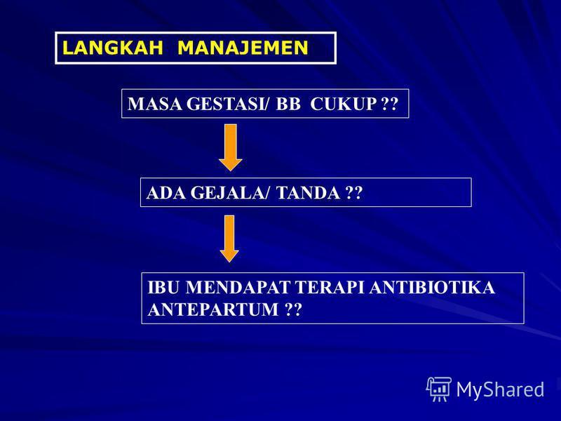 LANGKAH MANAJEMEN MASA GESTASI/ BB CUKUP ?? ADA GEJALA/ TANDA ?? IBU MENDAPAT TERAPI ANTIBIOTIKA ANTEPARTUM ??