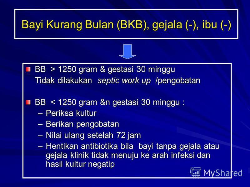 BB > 1250 gram & gestasi 30 minggu Tidak dilakukan septic work up /pengobatan BB < 1250 gram &n gestasi 30 minggu : –Periksa kultur –Berikan pengobatan –Nilai ulang setelah 72 jam –Hentikan antibiotika bila bayi tanpa gejala atau gejala klinik tidak