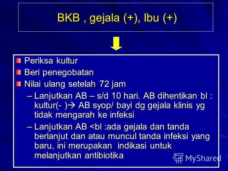BKB, gejala (+), Ibu (+) BKB, gejala (+), Ibu (+) Periksa kultur Beri penegobatan Nilai ulang setelah 72 jam –Lanjutkan AB – s/d 10 hari. AB dihentikan bl : kultur(- ) AB syop/ bayi dg gejala klinis yg tidak mengarah ke infeksi –Lanjutkan AB <bl :ada