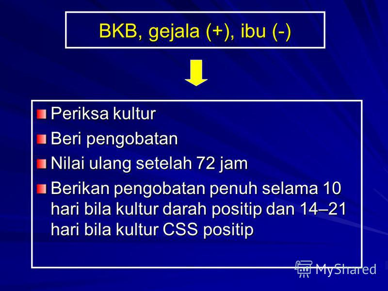 BKB, gejala (+), ibu (-) Periksa kultur Beri pengobatan Nilai ulang setelah 72 jam Berikan pengobatan penuh selama 10 hari bila kultur darah positip dan 14–21 hari bila kultur CSS positip