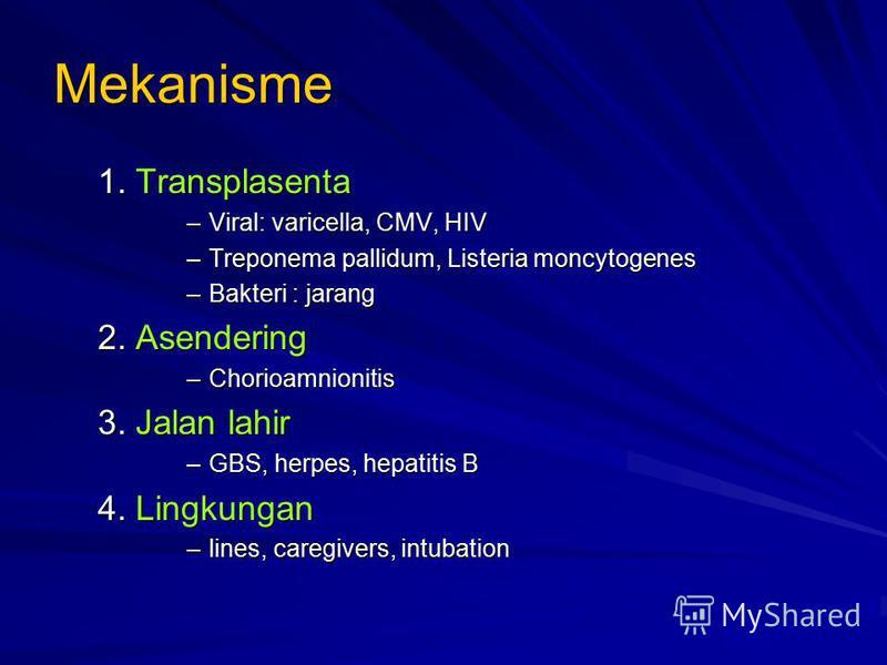 Mekanisme 1. Transplasenta –Viral: varicella, CMV, HIV –Treponema pallidum, Listeria moncytogenes –Bakteri : jarang 2. Asendering –Chorioamnionitis 3. Jalan lahir –GBS, herpes, hepatitis B 4. Lingkungan –lines, caregivers, intubation