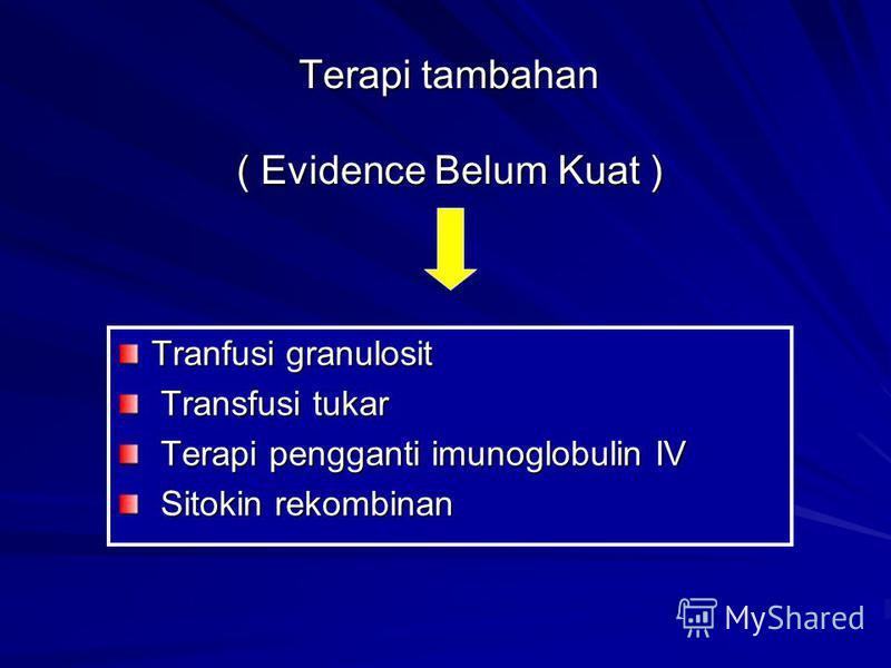 Terapi tambahan ( Evidence Belum Kuat ) Tranfusi granulosit Transfusi tukar Transfusi tukar Terapi pengganti imunoglobulin IV Terapi pengganti imunoglobulin IV Sitokin rekombinan Sitokin rekombinan