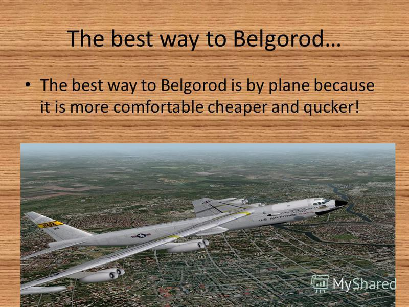 The best way to Belgorod… The best way to Belgorod is by plane because it is more comfortable cheaper and qucker!