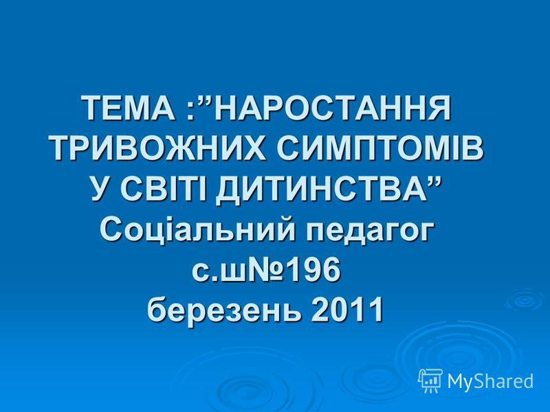 ТЕМА :НАРОСТАННЯ ТРИВОЖНИХ СИМПТОМІВ У СВІТІ ДИТИНСТВА Соціальний педагог с.ш196 березень 2011
