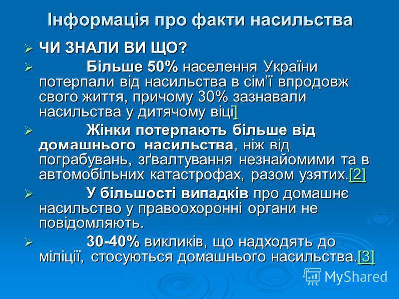 Інформація про факти насильства ЧИ ЗНАЛИ ВИ ЩО? ЧИ ЗНАЛИ ВИ ЩО? Більше 50% населення України потерпали від насильства в сімї впродовж свого життя, причому 30% зазнавали насильства у дитячому віці] Більше 50% населення України потерпали від насильства