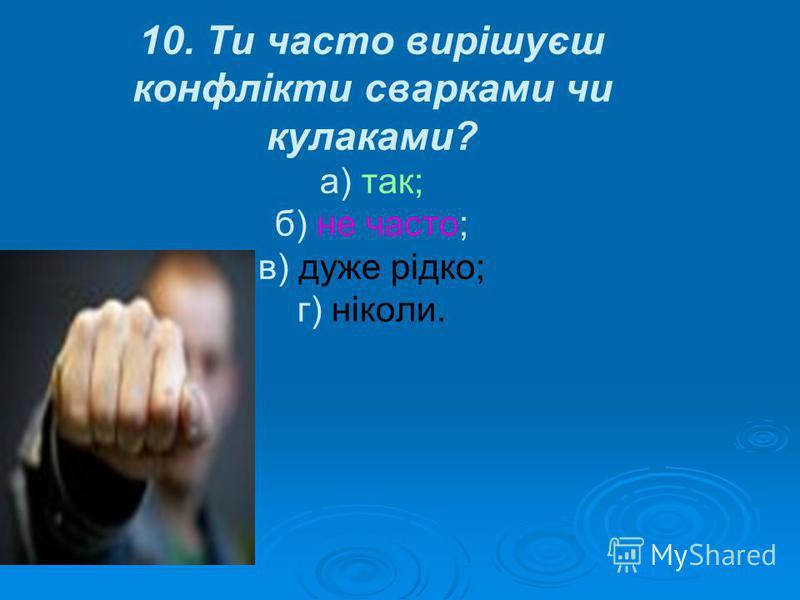 10. Ти часто вирішуєш конфлікти сварками чи кулаками? а) так; б) не часто; в) дуже рідко; г) ніколи.