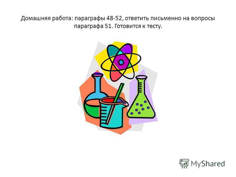 Домашняя работа: параграфы 48-52, ответить письменно на вопросы параграфа 51. Готовится к тесту.