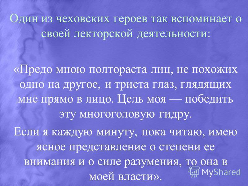 Один из чеховских героев так вспоминает о своей лекторской деятельности: «Предо мною полтораста лиц, не похожих одно на другое, и триста глаз, глядящих мне прямо в лицо. Цель моя победить эту многоголовую гидру. Если я каждую минуту, пока читаю, имею