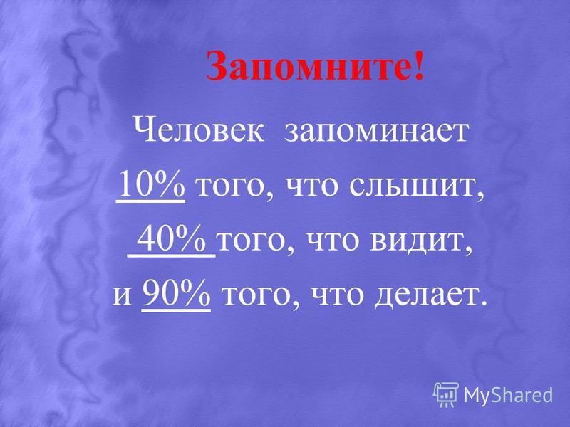 Запомните! Человек запоминает 10% того, что слышит, 40% того, что видит, и 90% того, что делает.
