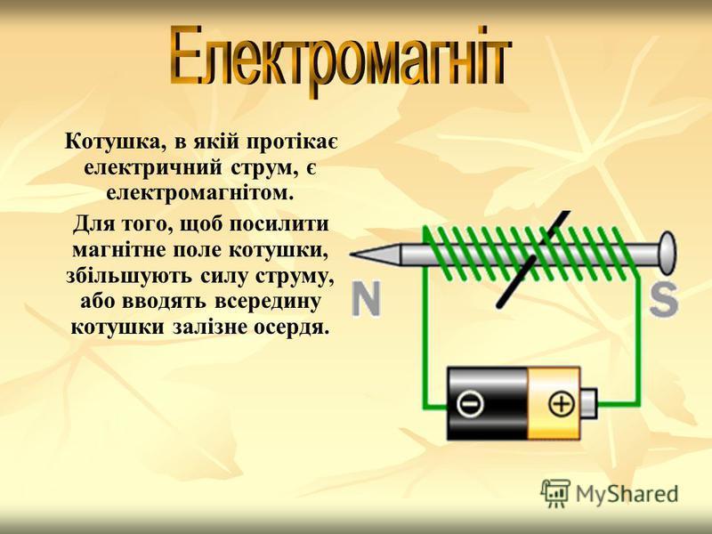 Котушка, в якій протікає електричний струм, є електромагнітом. Для того, щоб посилити магнітне поле котушки, збільшують силу струму, або вводять всередину котушки залізне осердя.