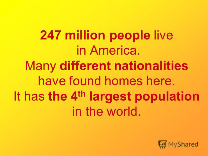 247 million people live in America. Many different nationalities have found homes here. It has the 4 th largest population in the world.