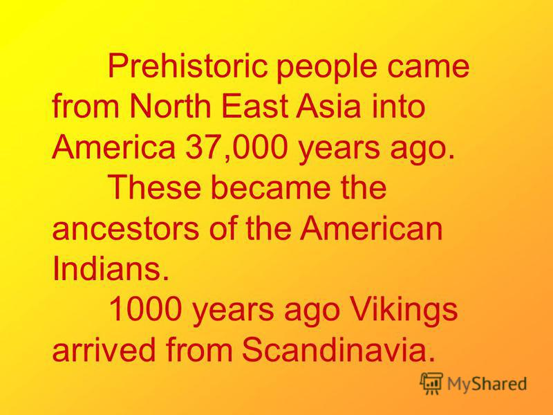 Prehistoric people came from North East Asia into America 37,000 years ago. These became the ancestors of the American Indians. 1000 years ago Vikings arrived from Scandinavia.