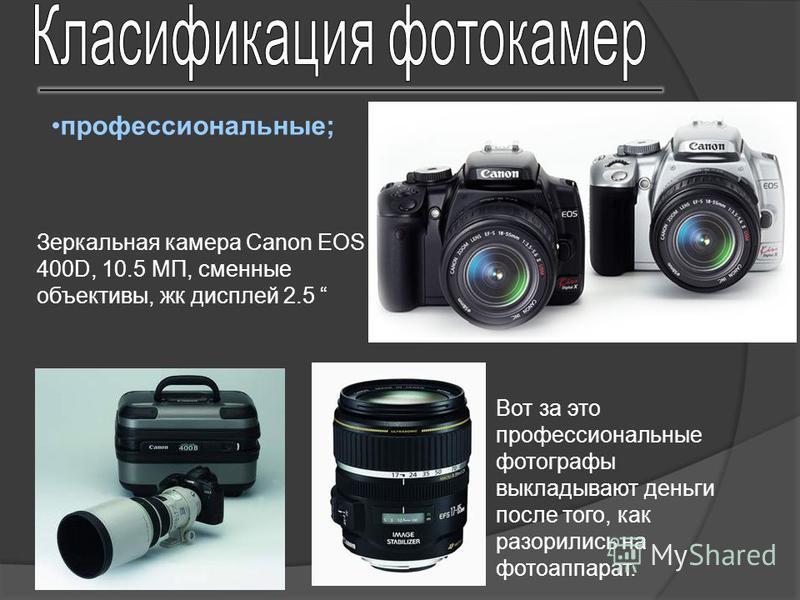 профессиональные; Вот за это профессиональные фотографы выкладывают деньги после того, как разорились на фотоаппарат. Зеркальная камера Canon EOS 400D, 10.5 МП, сменные объективы, жк дисплей 2.5
