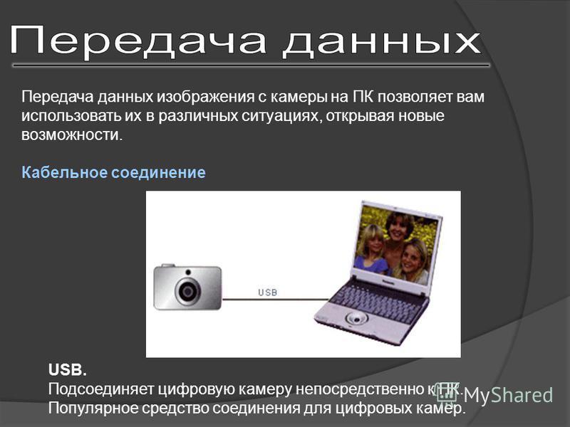 Передача данных изображения с камеры на ПК позволяет вам использовать их в различных ситуациях, открывая новые возможности. Кабельное соединение USB. Подсоединяет цифровую камеру непосредственно к ПК. Популярное средство соединения для цифровых камер