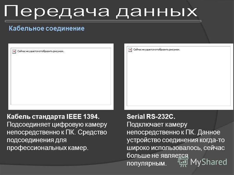 Кабельное соединение Кабель стандарта IEEE 1394. Подсоединяет цифровую камеру непосредственно к ПК. Средство подсоединения для профессиональных камер. Serial RS-232C. Подключает камеру непосредственно к ПК. Данное устройство соединения когда-то широк