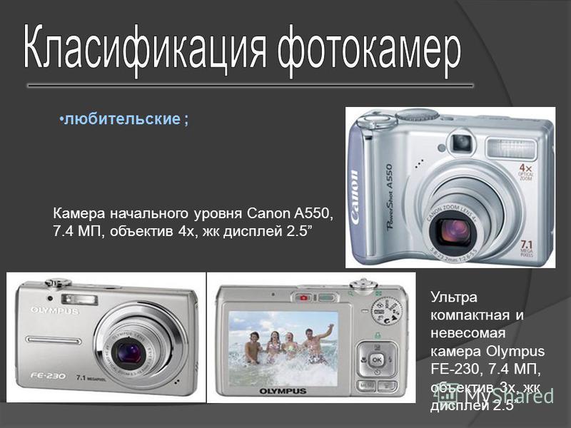 любительские ; Ультра компактная и невесомая камера Olympus FE-230, 7.4 МП, объектив 3 х, жк дисплей 2.5 Камера начального уровня Canon A550, 7.4 МП, объектив 4 х, жк дисплей 2.5