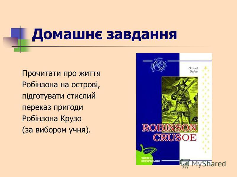 Домашнє завдання Прочитати про життя Робінзона на острові, підготувати стислий переказ пригоди Робінзона Крузо (за вибором учня).