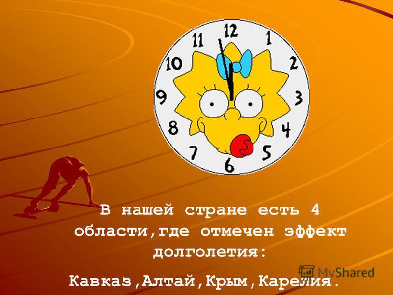 В нашей стране есть 4 области,где отмечен эффект долголетия: Кавказ,Алтай,Крым,Карелия.