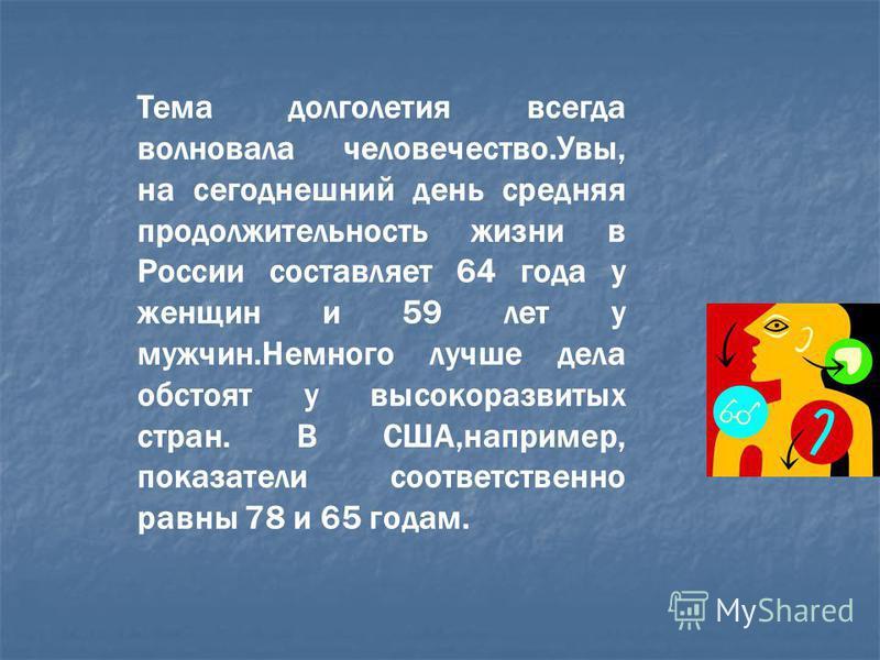Тема долголетия всегда волновала человечество.Увы, на сегодняшний день средняя продолжительность жизни в России составляет 64 года у женщин и 59 лет у мужчин.Немного лучше дела обстоят у высокоразвитых стран. В США,например, показатели соответственно