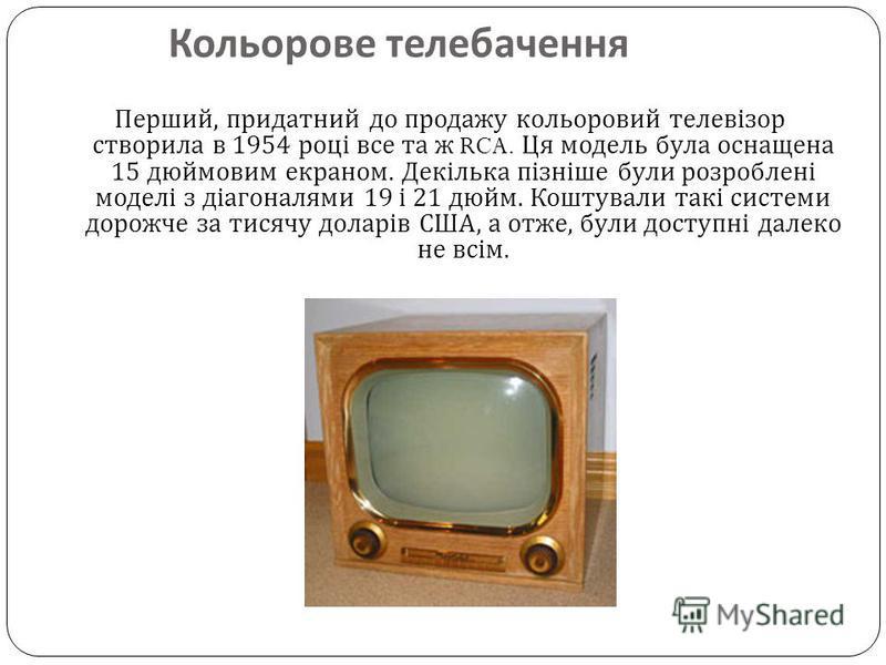 Кольорове телебачення Перший, придатний до продажу кольоровий телевізор створила в 1954 році все та ж RCA. Ця модель була оснащена 15 дюймовим екраном. Декілька пізніше були розроблені моделі з діагоналями 19 і 21 дюйм. Коштували такі системи дорожче