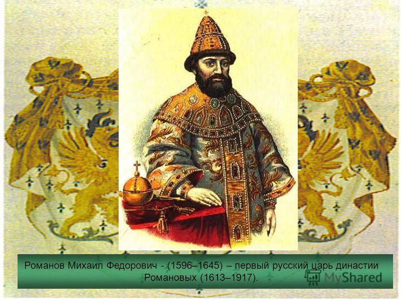 Романов Михаил Федорович - (1596–1645) – первый русский царь династии Романовых (1613–1917).
