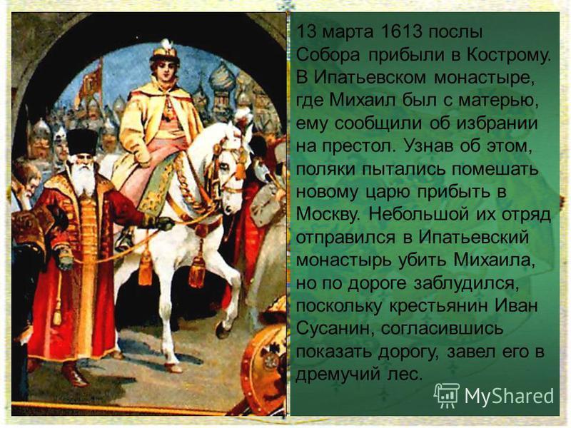 13 марта 1613 послы Собора прибыли в Кострому. В Ипатьевском монастыре, где Михаил был с матерью, ему сообщили об избрании на престол. Узнав об этом, поляки пытались помешать новому царю прибыть в Москву. Небольшой их отряд отправился в Ипатьевский м